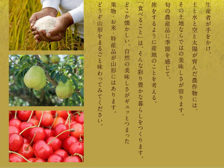 生産者が手をかけ、土と水と空と太陽が育んだ農作物には、その土地ならではの美味しさが宿ります。旬の農産品に季節を感じて、旅をするように産地のことを考える。「食べること」は、そんな彩り豊かな暮らしをつくります。どこか懐かしい、自然の美味しさがギュッとつまった果物・お米・特産品が山形にはあります。どうぞ山形をまるごと味わってみてください。