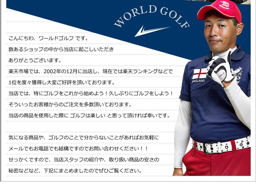 こんにちわ、ワールドゴルフ です。数あるショップの中から当店に起こしいただきありがとうございます。楽天市場では、2002年の12月に出店し、現在では楽天ランキングなどで1位を度々獲得し大変ご好評を頂いております。当店では、特にゴルフをこれから始めよう!久しぶりにゴルフをしよう!そういったお客様からのご注文を多数頂いております。当店の商品を使用した際に ゴルフは楽しい と思って頂ければ幸いです。気になる商品や、ゴルフのことで分からないことがあればお気軽にメールでもお電話でも結構ですのでお問い合わせください!!せっかくですので、当店スタッフの紹介や、取り扱い商品の安さの秘密などなど、下記にまとめましたのでぜひご覧ください。