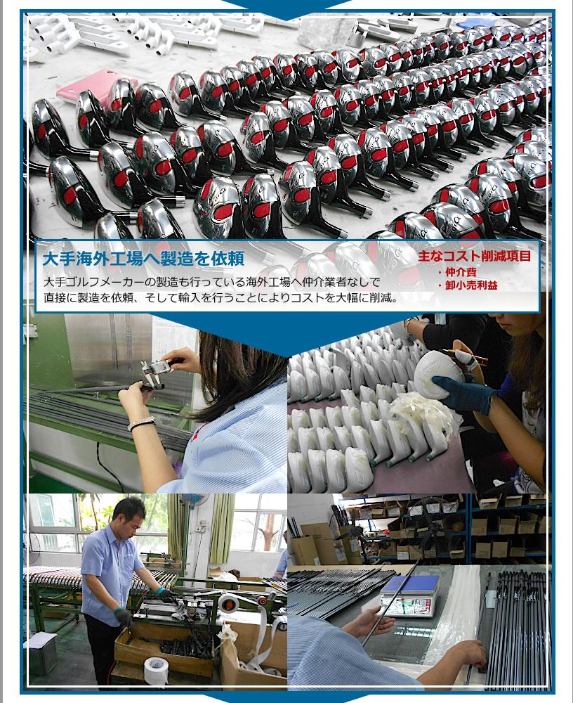 大手海外工場へ製造を依頼。大手ゴルフメーカーの製造も行っている海外工場へ仲介業者なしで直接に製造を依頼、そして輸入を行うことによりコストを大幅に削減。